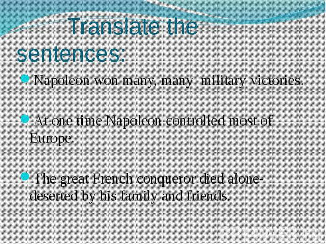 Translate the sentences:Napoleon won many, many military victories.At one time Napoleon controlled most of Europe.The great French conqueror died alone- deserted by his family and friends.