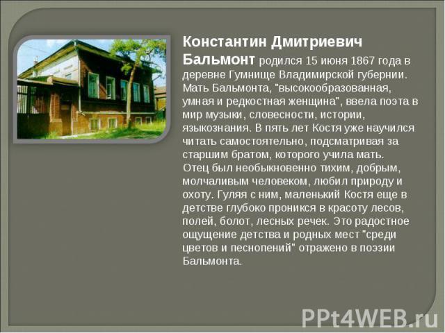 Константин Дмитриевич Бальмонт родился 15 июня 1867 года в деревне Гумнище Владимирской губернии. Мать Бальмонта,