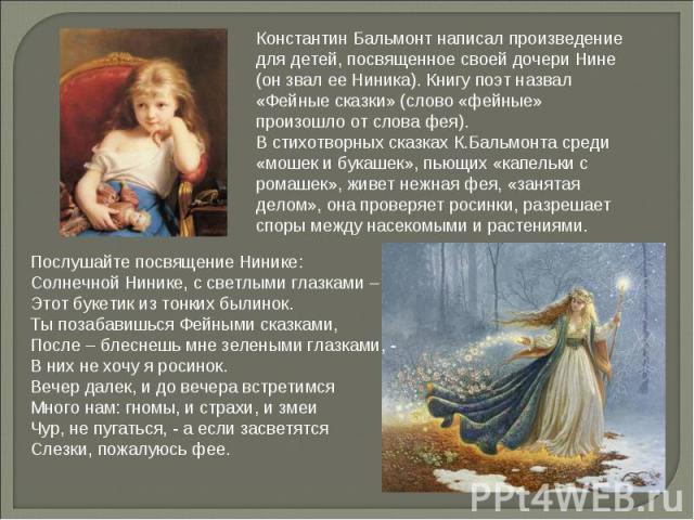 Константин Бальмонт написал произведение для детей, посвященное своей дочери Нине (он звал ее Ниника). Книгу поэт назвал «Фейные сказки» (слово «фейные» произошло от слова фея).В стихотворных сказках К.Бальмонта среди «мошек и букашек», пьющих «капе…
