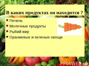 В каких продуктах он находится ?ПеченьМолочные продуктыРыбий жирОранжевые и зеле