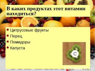 В каких продуктах этот витамин находиться?Цитрусовые фруктыПерецПомидорыКапуста