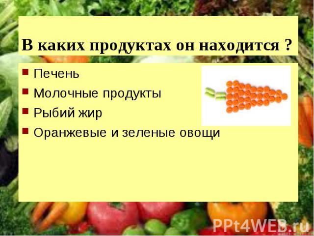 В каких продуктах он находится ?ПеченьМолочные продуктыРыбий жирОранжевые и зеленые овощи