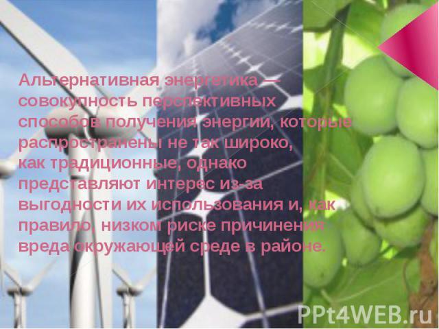 Альтернативная энергетика— совокупность перспективных способов полученияэнергии, которые распространены не так широко, кактрадиционные, однако представляют интерес из-за выгодности их использования и, как правило, низком риске причинения вреда ок…