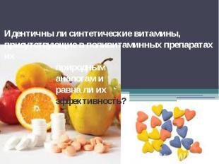 Идентичны ли синтетические витамины, присутствующие в поливитаминных препаратах