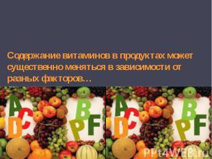 Содержание витаминов в продуктах может существенно меняться в зависимости от раз