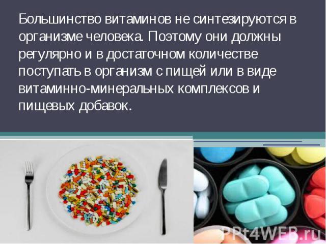 Большинство витаминов не синтезируются в организме человека. Поэтому они должны регулярно и в достаточном количестве поступать в организм с пищей или в виде витаминно-минеральных комплексов и пищевых добавок.