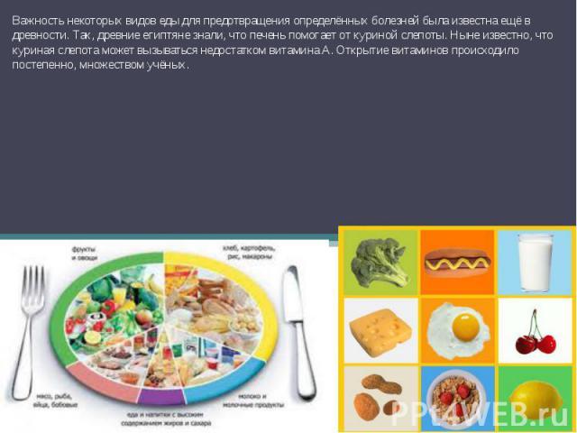 Важность некоторых видов еды для предотвращения определённых болезней была известна ещё в древности. Так, древние египтяне знали, что печень помогает от куриной слепоты. Ныне известно, что куриная слепота может вызываться недостатком витамина A. Отк…
