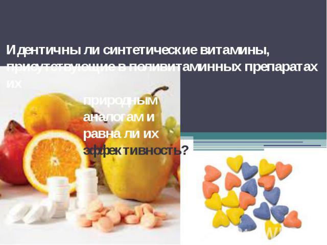 Идентичны ли синтетические витамины, присутствующие в поливитаминных препаратах их природным аналогам и равна ли их эффективность?
