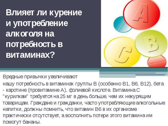 """Влияет ли курение и употребление алкоголя на потребность в витаминах?Вредные привычки увеличивают нашу потребность в витаминах группы В (особенно B1, В6, B12), бета - каротине (провитамине А), фолиевой кислоте. Витамина С """"курилкам"""" требуе…"""