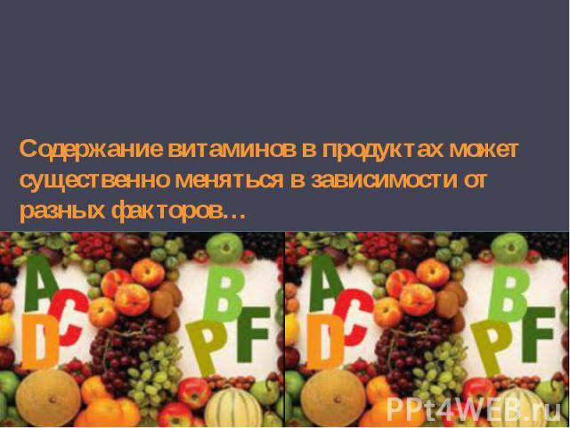 Содержание витаминов в продуктах может существенно меняться в зависимости от разных факторов…