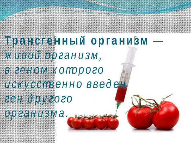 Трансгенный организм— живой организм, вгеномкоторого искусственно введенгендругого организма.