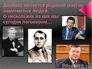 Донбасс является родиной многих знаменитых людей. О нескольких из них мы сегодня