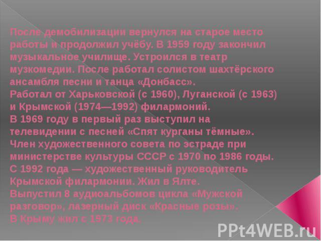 После демобилизации вернулся на старое место работы и продолжил учёбу. В1959 годузакончил музыкальное училище. Устроился в театр музкомедии. После работал солистом шахтёрского ансамбля песни и танца «Донбасс».Работал отХарьковской (с1960),Луган…