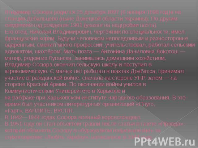 Владимир Сосюра родился25декабря 1897(6января1898 год)а на станцииДебальцево(нынеДонецкой областиУкраины). По другим сведениям год рождения1901(указан на надгробии поэта).Его отец, Николай Владимирович, чертёжник по специальности, имел фр…