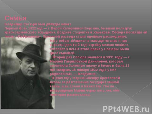 СемьяВладимир Сосюра был дважды женат.Первый брак1922 год— с Верой Каперовной Берзина, бывший политрук красноармейского эскадрона, позднее студентка в Харькове. Сосюра посвятил ей поэму «Рабфаковка». Причиной развода стали идейные расхождения: Ми …