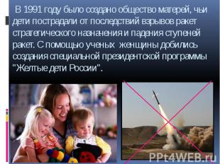 В 1991 году было создано общество матерей, чьи дети пострадали от последствий вз