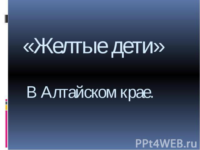 «Желтые дети»В Алтайском крае.