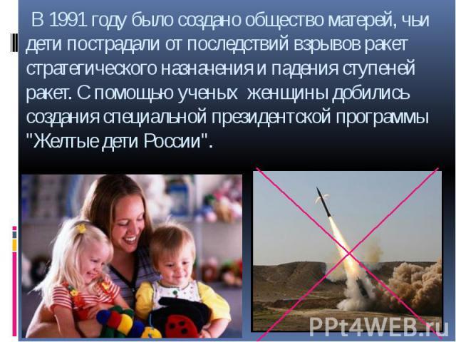 """В 1991 году было создано общество матерей, чьи дети пострадали от последствий взрывов ракет стратегического назначения и падения ступеней ракет. С помощью ученых женщины добились создания специальной президентской программы """"Желтые дети России""""."""