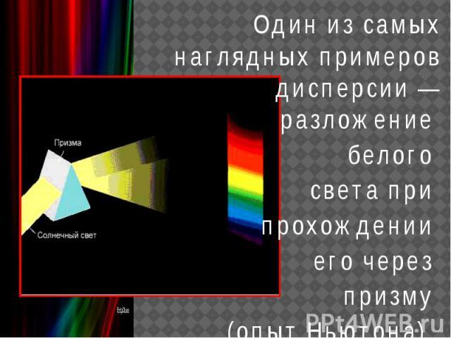 Один из самых наглядных примеров дисперсии — разложение белого света при прохождении его через призму (опыт Ньютона).