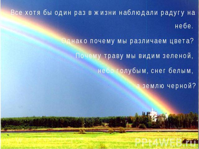 Все хотя бы один раз в жизни наблюдали радугу на небе. Однако почему мы различаем цвета? Почему траву мы видим зеленой, небо голубым, снег белым, а землю черной?