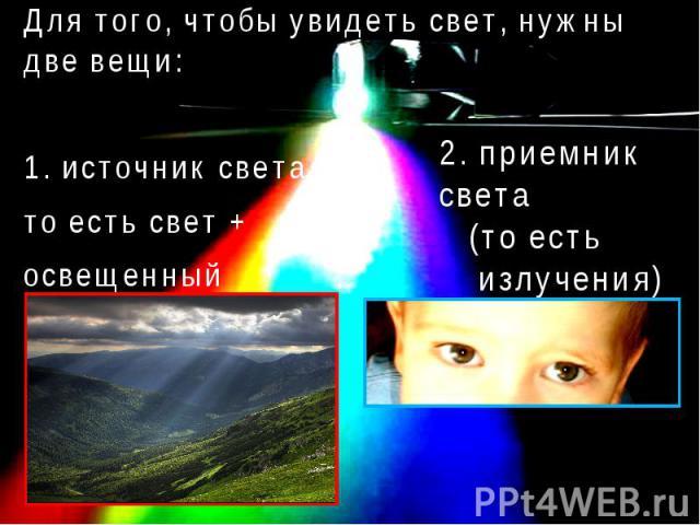 Для того, чтобы увидеть свет, нужны две вещи:Для того, чтобы увидеть свет, нужны две вещи:1. источник света, то есть свет + освещенный им объект