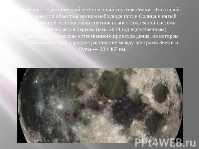 Луна — единственный естественный спутник Земли. Это второй по яркости объект на земном небосводе после Солнца и пятый по величине естественный спутник планет Солнечной системы. Также является первым (и на 2010 год единственным) внеземным объектом ес…