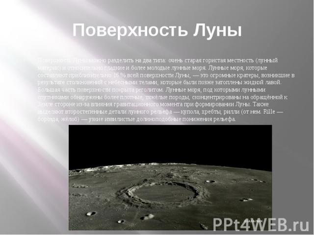 Поверхность ЛуныПоверхность Луны можно разделить на два типа: очень старая гористая местность (лунный материк) и относительно гладкие и более молодые лунные моря. Лунные моря, которые составляют приблизительно 16 % всей поверхности Луны, — это огром…