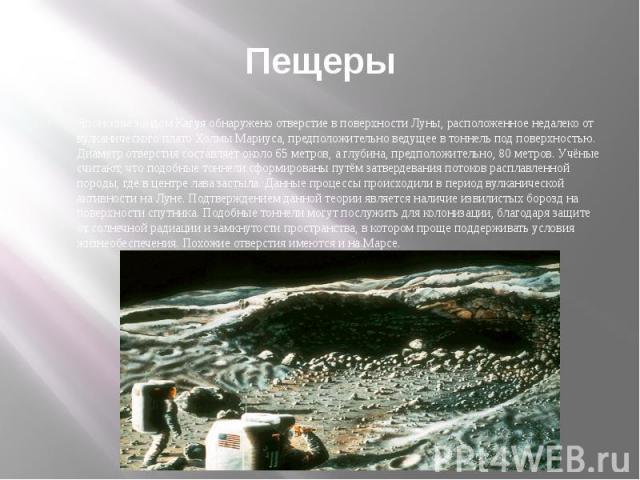 ПещерыЯпонским зондом Кагуя обнаружено отверстие в поверхности Луны, расположенное недалеко от вулканического плато Холмы Мариуса, предположительно ведущее в тоннель под поверхностью. Диаметр отверстия составляет около 65 метров, а глубина, предполо…