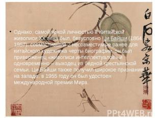 Однако, самой яркой личностью в Китайской живописи XX века был, безусловно Ци Ба