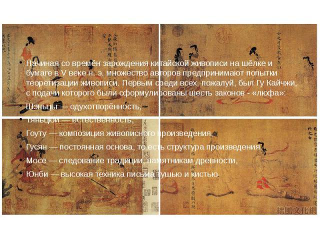 Начиная со времён зарождения китайской живописи на шёлке и бумаге в V веке н. э. множество авторов предпринимают попытки теоретизации живописи. Первым среди всех, пожалуй, был Гу Кайчжи, с подачи которого были сформулированы шесть законов - «люфа»:Ш…