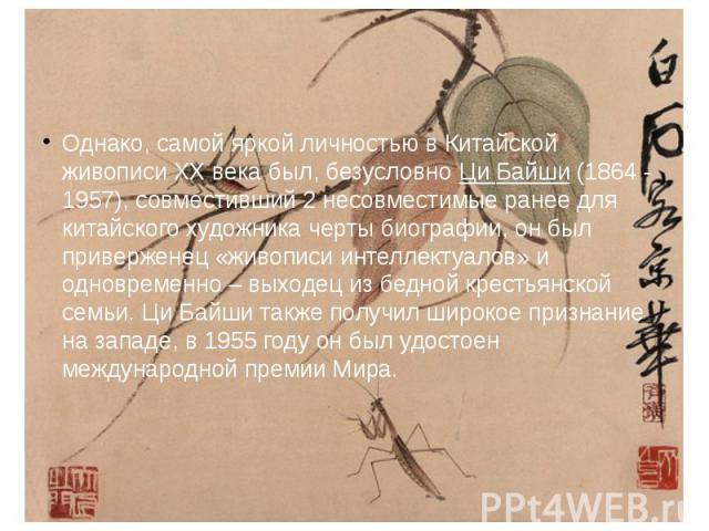 Однако, самой яркой личностью в Китайской живописи XX века был, безусловно Ци Байши (1864 - 1957), совместивший 2 несовместимые ранее для китайского художника черты биографии, он был приверженец «живописи интеллектуалов» и одновременно – выходец из …