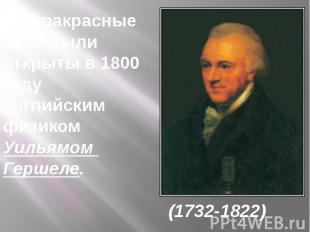 Инфракрасныелучи были открыты в 1800 году английским физиком Уильямом Гершеле. (
