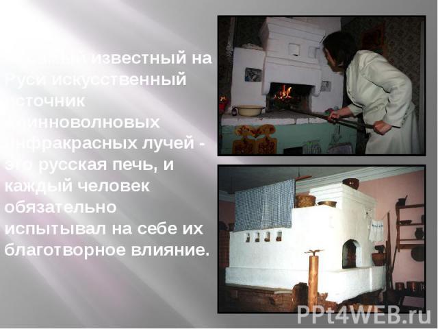 А самый известный на Руси искусственный источник длинноволновых инфракрасных лучей - это русская печь, и каждый человек обязательно испытывал на себе их благотворное влияние.