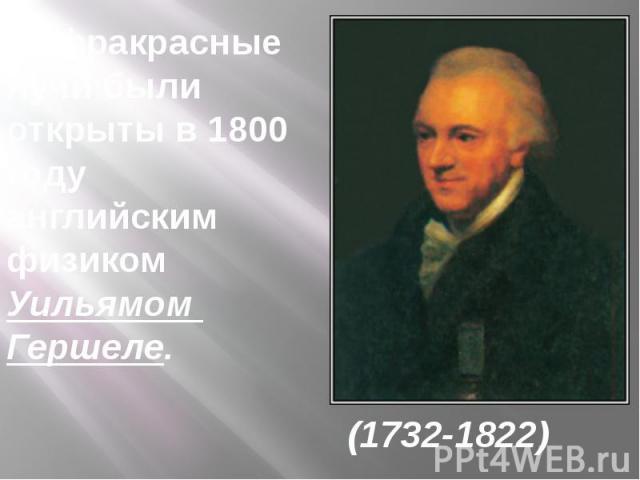 Инфракрасныелучи были открыты в 1800 году английским физиком Уильямом Гершеле. (1732-1822)
