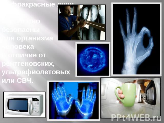 Инфракрасные лучи абсолютно безопасны для организма человека в отличие от рентгеновских, ультрафиолетовых или СВЧ.