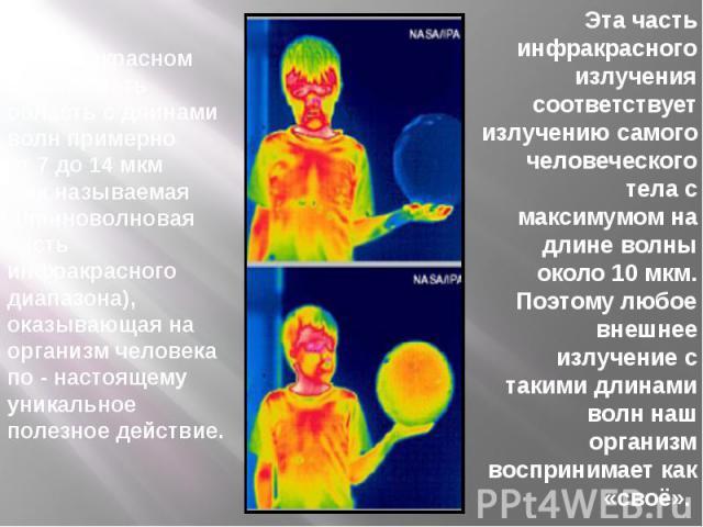 В инфракрасном спектре есть область с длинами волн примерно от 7 до 14 мкм (так называемая длинноволновая часть инфракрасного диапазона), оказывающая на организм человека по - настоящему уникальное полезное действие.