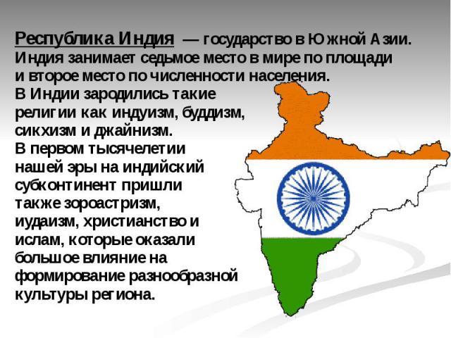 Республика Индия— государство вЮжной Азии. Индия занимаетседьмое место в мирепо площади ивторое местопо численности населения. В Индии зародились такие религии какиндуизм,буддизм,сикхизмиджайнизм. В первом тысячелетии нашей эры наиндийс…