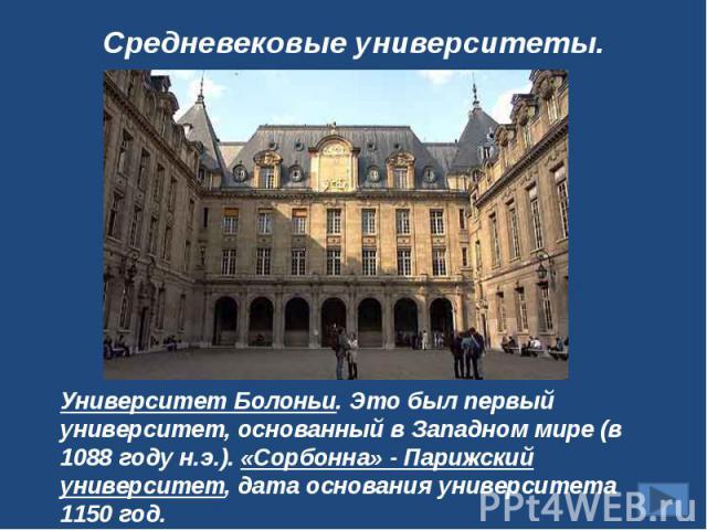 Средневековые университеты.Университет Болоньи. Это был первый университет, основанный в Западном мире (в 1088 году н.э.). «Сорбонна» - Парижский университет, дата основания университета 1150 год.