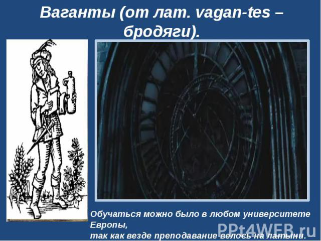 Ваганты (от лат. vagan-tes– бродяги).Обучаться можно было в любом университете Европы, так как везде преподавание велось на латыни.