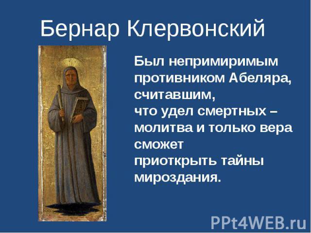 Бернар Клервонский Был непримиримым противником Абеляра, считавшим,что удел смертных – молитва и только вера сможетприоткрыть тайны мироздания.