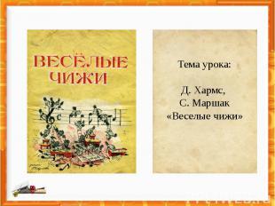 Тема урока:Д. Хармс, С. Маршак«Веселые чижи»