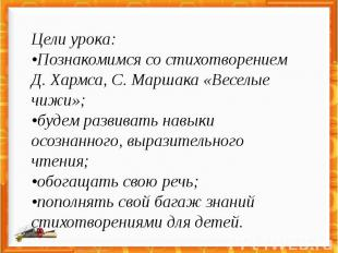 Цели урока: •Познакомимся со стихотворением Д. Хармса, С. Маршака «Веселые чижи»
