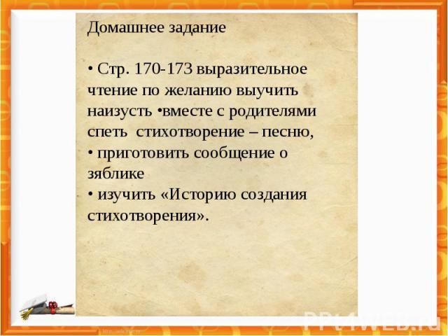 Домашнее задание • Стр. 170-173 выразительное чтение по желанию выучить наизусть •вместе с родителями спеть стихотворение – песню, • приготовить сообщение о зяблике• изучить «Историю создания стихотворения».