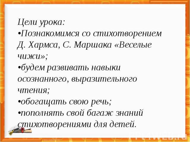 Цели урока: •Познакомимся со стихотворением Д. Хармса, С. Маршака «Веселые чижи»; •будем развивать навыки осознанного, выразительного чтения; •обогащать свою речь; •пополнять свой багаж знаний стихотворениями для детей.