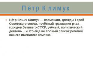 Пётр КлимукПётр Ильич Климук — космонавт, дважды Герой Советского союза, почётны