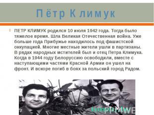 Пётр КлимукПЕТР КЛИМУК родился 10 июля 1942 года. Тогда было тяжелое время. Шла