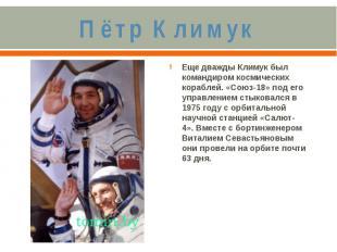 Пётр КлимукЕще дважды Климук был командиром космических кораблей. «Союз-18» под