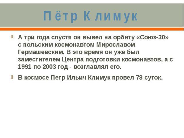 Пётр КлимукА три года спустя он вывел на орбиту «Союз-30» с польским космонавтом Мирославом Гермашевским. В это время он уже был заместителем Центра подготовки космонавтов, а с 1991 по 2003 год - возглавлял его.В космосе Петр Ильич Климук провел 78 суток.