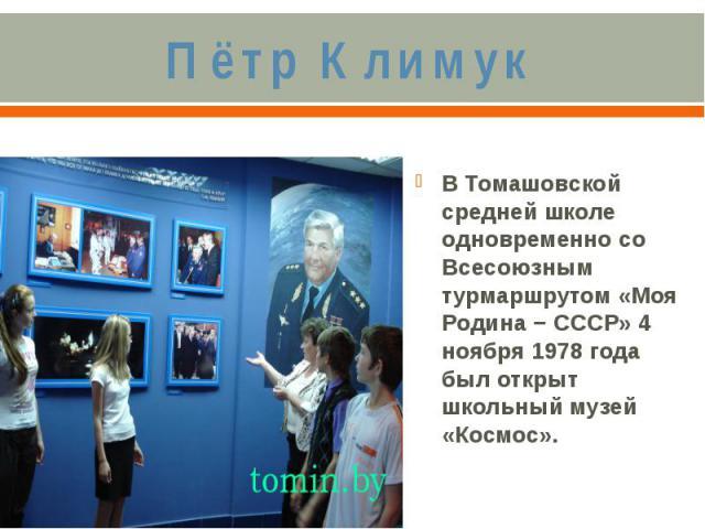 Пётр КлимукВ Томашовской средней школе одновременно со Всесоюзным турмаршрутом «Моя Родина − СССР» 4 ноября 1978 года был открыт школьный музей «Космос».
