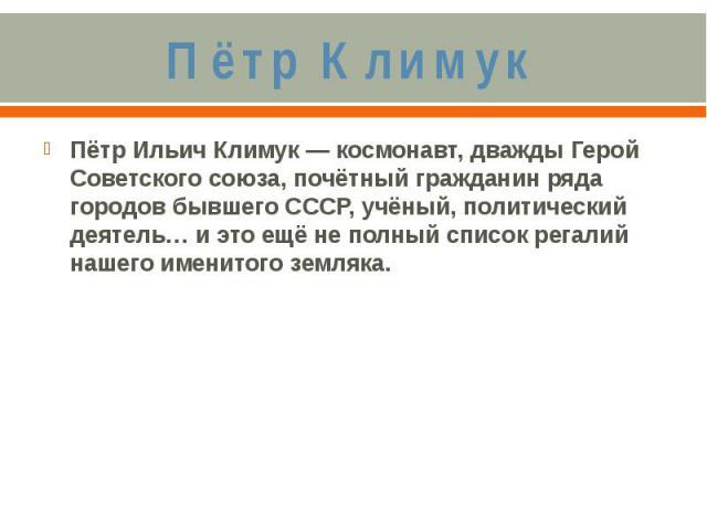Пётр КлимукПётр Ильич Климук — космонавт, дважды Герой Советского союза, почётный гражданин ряда городов бывшего СССР, учёный, политический деятель… и это ещё не полный список регалий нашего именитого земляка.